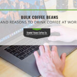 Bulk Coffee Beans and Reasons To Drink Coffee at Work