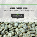 Green Coffee Beans and Other Coffee Brewing Tips